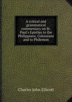 A Critical and Grammatical Commentary on St. Paul's Epistles to the Philippians, Colossians and to Philemon