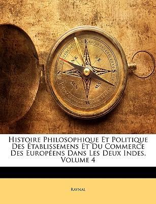 Histoire Philosophique Et Politique Des Tablissemens Et Du Commerce Des Europens Dans Les Deux Indes, Volume 4