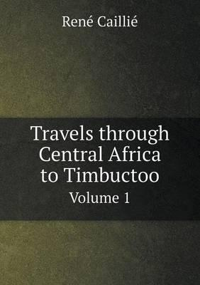 Travels Through Central Africa to Timbuctoo Volume 1