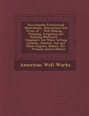 Encyclopedia [Containing] Illustrations, Descriptions and Prices of Well Sinking Pumping, Irrigating and Hoisting Machinery Chapman's Air Gas and Steam Engines, Boilers, Etc.