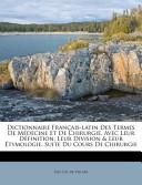Dictionnaire Français-Latin Des Termes de Médecine Et de Chirurgie, Avec Leur Définition, Leur Division and Leur Étymologie Suite Du Cours de Chirurgie