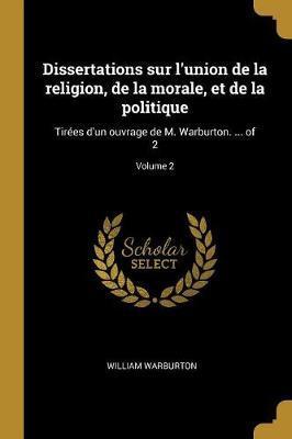 Dissertations Sur l'Union de la Religion, de la Morale, Et de la Politique
