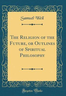 The Religion of the Future, or Outlines of Spiritual Philosophy (Classic Reprint)