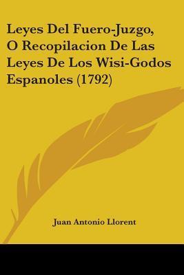Leyes Del Fuero-Juzgo, O Recopilacion De Las Leyes De Los Wisi-Godos Espanoles