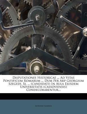 Disputationes Historicae Ad Vitas Pontificum Romarum Dum Per Arp Georgium Szegedi, Sj. (Candidati) in Aula Ejusdem Universitatis (Cassovie