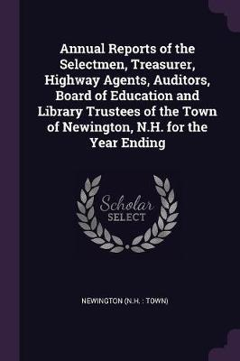 Annual Reports of the Selectmen, Treasurer, Highway Agents, Auditors, Board of Education and Library Trustees of the Town of Newington, N.H. for the Y