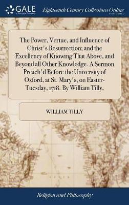 The Power, Vertue, and Influence of Christ's Resurrection; And the Excellency of Knowing That Above, and Beyond All Other Knowledge. a Sermon Preach'd ... on Easter-Tuesday, 1718. by William Tilly,