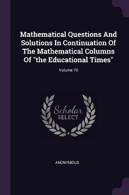 Mathematical Questions and Solutions in Continuation of the Mathematical Columns of the Educational Times; Volume 70