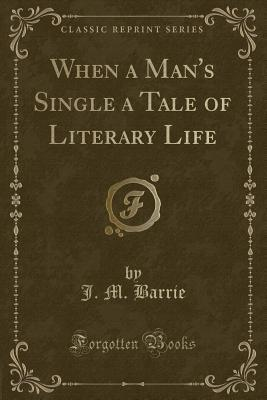 When a Man's Single a Tale of Literary Life (Classic Reprint)