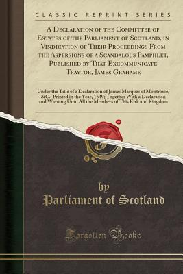 A Declaration of the Committee of Estates of the Parliament of Scotland, in Vindication of Their Proceedings from the Aspersions of a Scandalous Pamph
