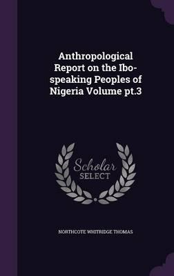 Anthropological Report on the Ibo-Speaking Peoples of Nigeria Volume PT.3