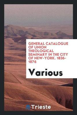 General Catalogue of Union Theological Seminary in the City of New-York. 1836-1876