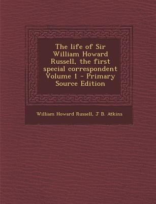 The Life of Sir William Howard Russell, the First Special Correspondent Volume 1