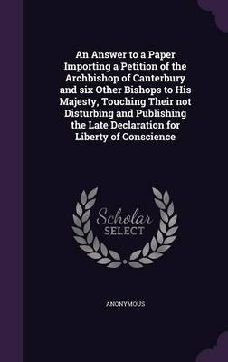 An Answer to a Paper Importing a Petition of the Archbishop of Canterbury and Six Other Bishops to His Majesty, Touching Their Not Disturbing and ... Late Declaration for Liberty of Conscience