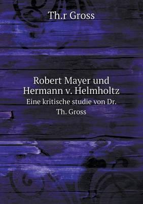 Robert Mayer Und Hermann V. Helmholtz Eine Kritische Studie Von Dr. Th. Gross
