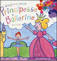 Principesse e ballerine. Disegna e colora. Ediz. illustrata
