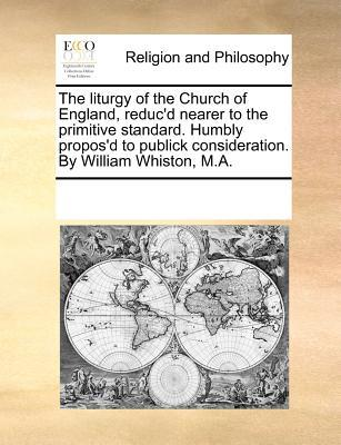 The Liturgy of the Church of England, Reduc'd Nearer to the Primitive Standard. Humbly Propos'd to Publick Consideration. by William Whiston, M.A