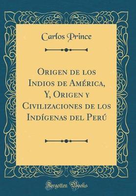 Origen de los Indios de América, Y, Origen y Civilizaciones de los Indígenas del Perú (Classic Reprint)