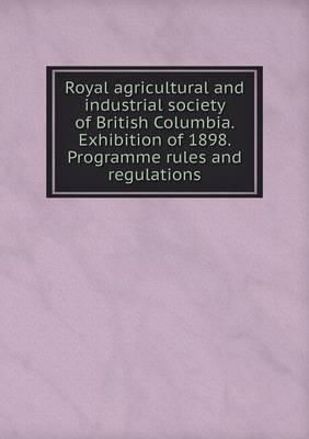 Royal Agricultural and Industrial Society of British Columbia. Exhibition of 1898. Programme Rules and Regulations