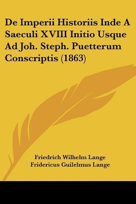 de Imperii Historiis Inde a Saeculi XVIII Initio Usque Ad Joh. Steph. Puetterum Conscriptis (1863)