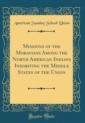 Missions of the Moravians Among the North American Indians Inhabiting the Middle States of the Union (Classic Reprint)