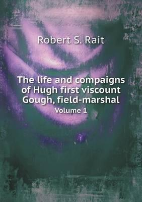 The Life and Compaigns of Hugh First Viscount Gough, Field-Marshal Volume 1