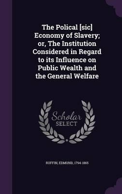 The Polical [Sic] Economy of Slavery; Or, the Institution Considered in Regard to Its Influence on Public Wealth and the General Welfare
