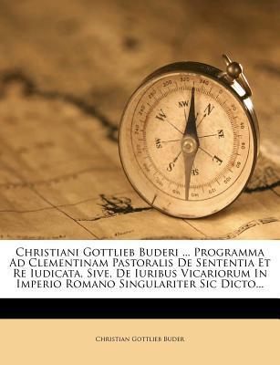 Christiani Gottlieb Buderi ... Programma Ad Clementinam Pastoralis de Sententia Et Re Iudicata, Sive, de Iuribus Vicariorum in Imperio Romano Singulariter Sic Dicto...