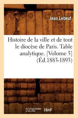 Histoire de la Ville et de Tout le Diocese de Paris. Table Analytique.  Volume 5  (ed.1883-1893)