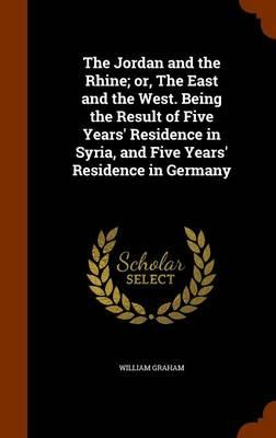 The Jordan and the Rhine; Or, the East and the West. Being the Result of Five Years' Residence in Syria, and Five Years' Residence in Germany