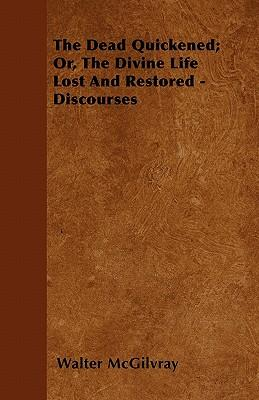 The Dead Quickened; Or, The Divine Life Lost And Restored - Discourses
