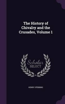 The History of Chivalry and the Crusades, Volume 1