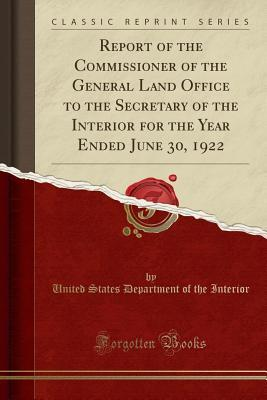 Report of the Commissioner of the General Land Office to the Secretary of the Interior for the Year Ended June 30, 1922 (Classic Reprint)