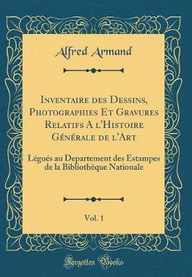 Inventaire des Dessins, Photographies Et Gravures Relatifs A l'Histoire Générale de l'Art, Vol. 1