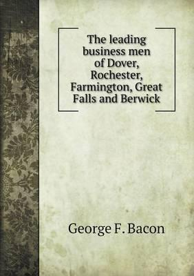 The Leading Business Men of Dover, Rochester, Farmington, Great Falls and Berwick
