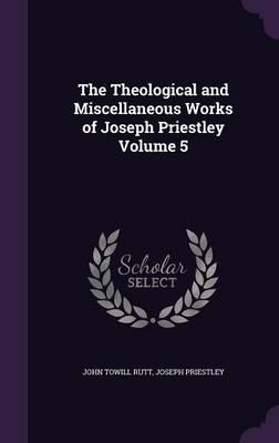 The Theological and Miscellaneous Works of Joseph Priestley Volume 5