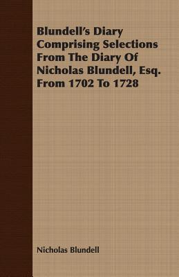 Blundell's Diary Comprising Selections from the Diary of Nicholas Blundell, Esq. from 1702 to 1728