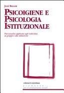 Psicoigiene e psicologia istituzionale. Psicoanalisi applicata agli individui, ai gruppi e alle istituzioni