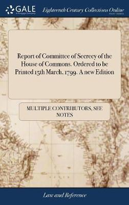Report of Committee of Secrecy of the House of Commons. Ordered to Be Printed 15th March, 1799. a New Edition