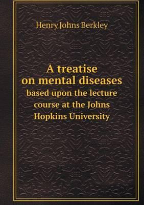 A Treatise on Mental Diseases Based Upon the Lecture Course at the Johns Hopkins University