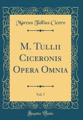 M. Tullii Ciceronis Opera Omnia, Vol. 7 (Classic Reprint)