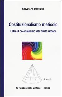 Costituzionalismo meticcio. Oltre il colonialismo dei diritti umani