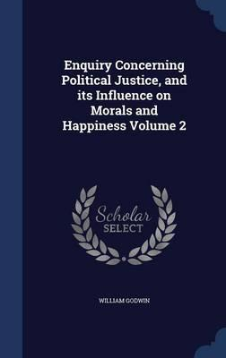 Enquiry Concerning Political Justice, and Its Influence on Morals and Happiness Volume 2