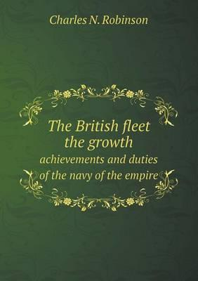 The British Fleet the Growth Achievements and Duties of the Navy of the Empire