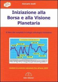 Iniziazione alla borsa e alla visione planetaria. Il libro che completa la trilogia astrologico-borsistica