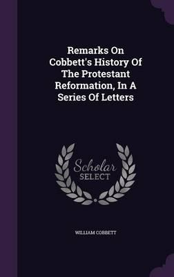 Remarks on Cobbett's History of the Protestant Reformation, in a Series of Letters