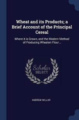 Wheat and Its Products; A Brief Account of the Principal Cereal