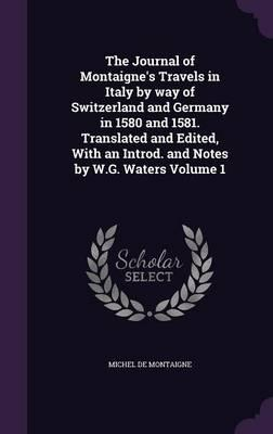The Journal of Montaigne's Travels in Italy by Way of Switzerland and Germany in 1580 and 1581. Translated and Edited, with an Introd. and Notes by W.G. Waters Volume 1
