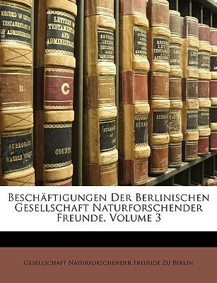 Beschäftigungen Der Berlinischen Gesellschaft Naturforschender Freunde, Volume 3