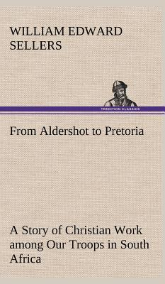 From Aldershot to Pretoria A Story of Christian Work among Our Troops in South Africa
